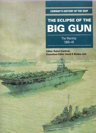 >THE ECLIPSE OF THE BIG GUN. THE WARSHIP 1906-45<