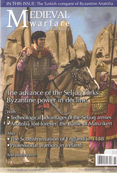 >MEDIEVAL WARFARE VOL III, ISSUE 3. THE ADVANCE OF SELJUQ TURKS: BYZANTINE POWER IN DECLINE<