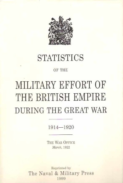 >STATISTICS OF THE MILITARY EFFORT OF THE BRITISH EMPIRE DURING THE GREAT WAR. 1914-1920 - THE WAR OFFICE MARCH 1922<