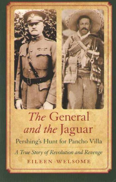 >THE GENERAL AND THE JAGUAR. PERSHING' HUNT FOR PANCHO VILLA<