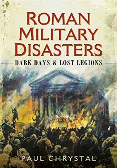 >ROMAN MILITARY DISASTERS: DARK DAYS AND LOST LEGIONS<