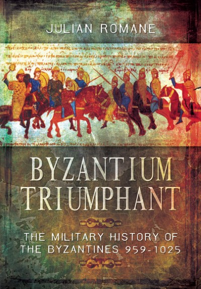 >BYZANTIUM TRIUMPHANT. THE MILITARY HISTORY OF THE BYZANTINES 959-1025<