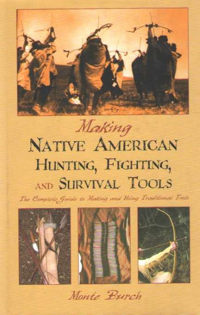 >MAKING NATIVE AMERICAN HUNTING, FIGHTING, AND SURVIVAL TOOLS<