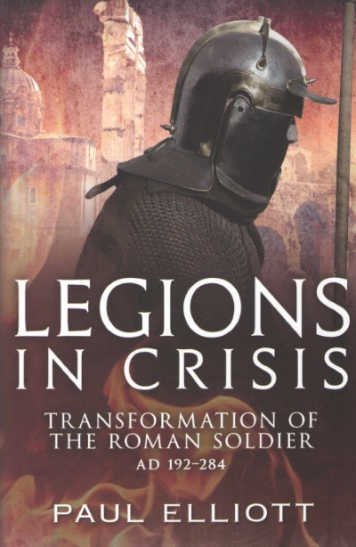 >LEGIONS IN CRISIS. TRANSFORMATION OF THE ROMAN SOLDIER AD 192-284<