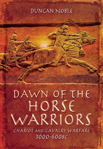 >DAWN OF THE HORSE WARRIORS. CHARIOTS AND CAVALRY WARFARE 3000-600 BC<