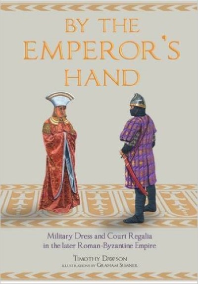 >BY THE EMPEROR'S HAND. MILITARY DRESS AND COURT REGALIA IN THE LATER ROMAN-BYZANTINE EMPIRE<