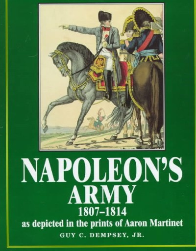 >NAPOLEON'S ARMY 1807-1814 AS DEPICTED IN THE PRINTS OF AARON MARTINET<