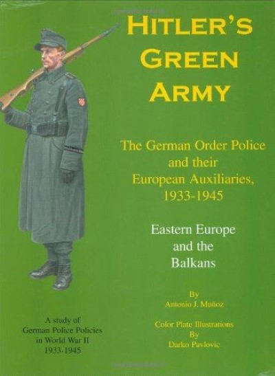 >HITLER'S GREEN ARMY: THE GERMAN ORDER POLICE AND THEIR EUROPEAN AUXILIARIES, 1933-1945 - VOLUME 2: EASTERN EUROPE AND THE BALKANS<