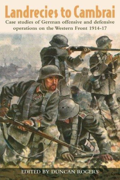 >LANDRECIES TO CAMBRAI. CASE STUDIES OF GERMAN OFFENSIVE AND DEFENSIVE OPERATIONS ON THE WESTERN FRONT 1914-17<