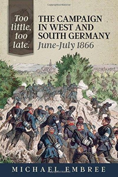 >TOO LITTLE, TOO LATE: THE CAMPAIGN IN WEST AND SOUTH GERMANY, JUNE-JULY 1866<