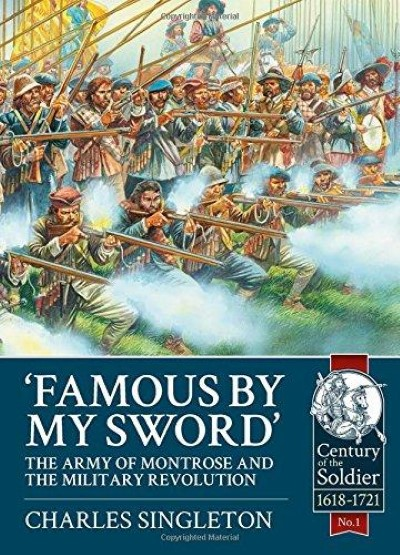 >FAMOUS BY MY SWORD: THE ARMY OF MONTROSE AND THE MILITARY REVOLUTION <