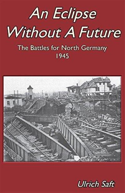 >AN ECLIPSE WITHOUT A FUTURE. THE BATTLES FOR NORTH GERMANY 1945<