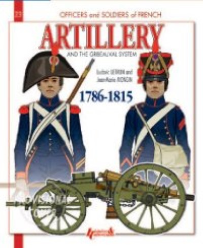 >FRENCH ARTILLERY AND THE GRIBEAUVAL SYSTEM VOLUME 1: 1786-1815<