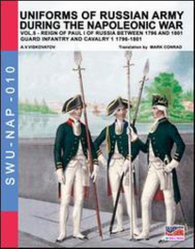 >UNIFORMS OF RUSSIAN ARMY DURING THE NAPOLEONIC WAR VOL.5. GUARD INFANTRY AND CAVALRY 1 1796-1801<